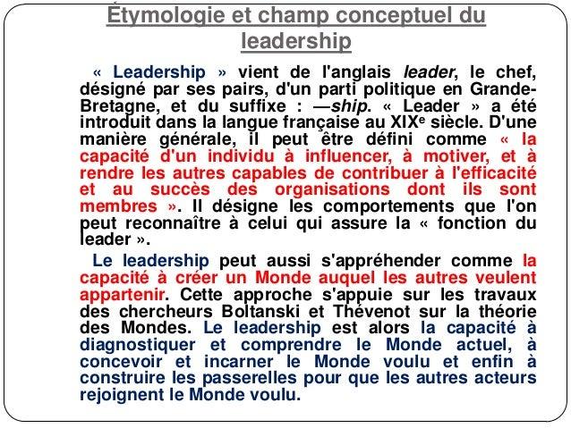 Étymologie et champ conceptuel du leadership « Leadership » vient de l'anglais leader, le chef, désigné par ses pairs, d'u...