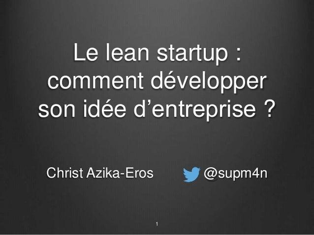 Le lean startup : comment développer son idée d'entreprise ? Christ Azika-Eros @supm4n 1