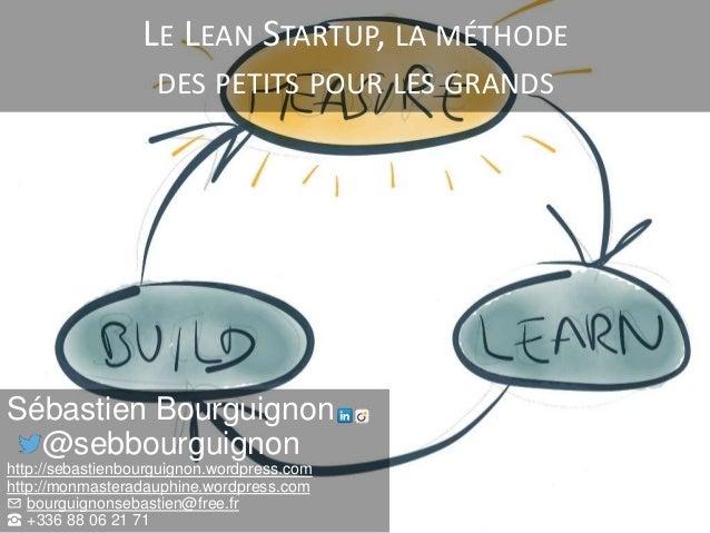 LE LEAN STARTUP, LA MÉTHODE DES PETITS POUR LES GRANDS Sébastien Bourguignon @sebbourguignon http://sebastienbourguignon.w...