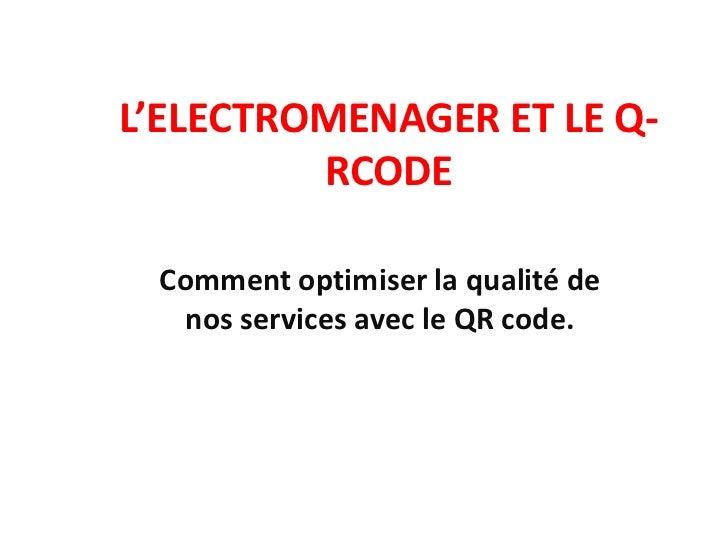 L'ELECTROMENAGER ET LE Q-RCODE<br />Comment optimiser la qualité de nos services avec le QR code.<br />