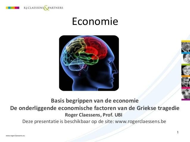 Economie Basis begrippen van de economie De onderliggende economische factoren van de Griekse tragedie Roger Claessens, Pr...