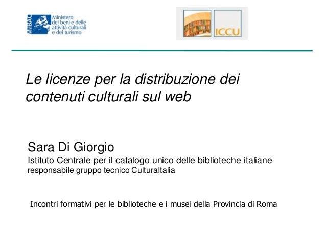 Le licenze per la distribuzione dei contenuti culturali sul web  Sara Di Giorgio Istituto Centrale per il catalogo unico d...