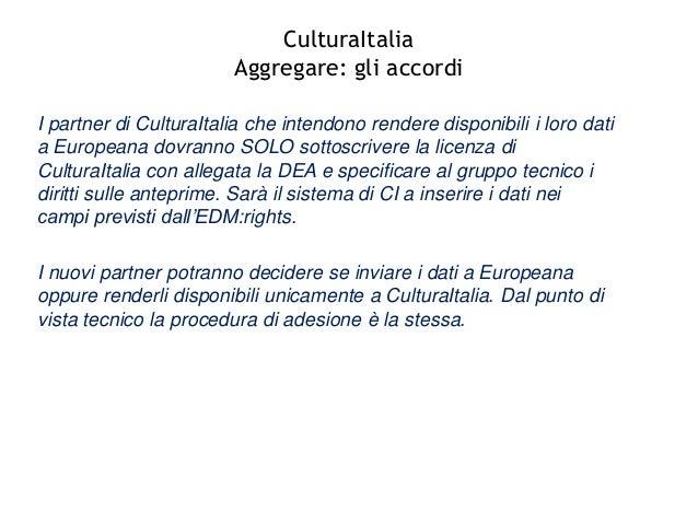 CulturaItalia Aggregare: gli accordi I partner di CulturaItalia che intendono rendere disponibili i loro dati a Europeana ...