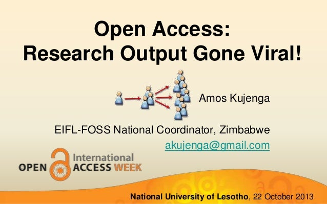 Open Access: Research Output Gone Viral! Amos Kujenga EIFL-FOSS National Coordinator, Zimbabwe akujenga@gmail.com  Nationa...