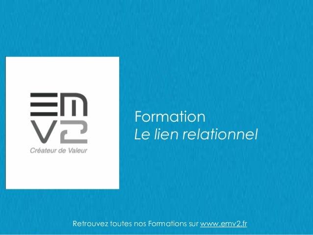 Formation Le lien relationnel Retrouvez toutes nos Formations sur www.emv2.fr