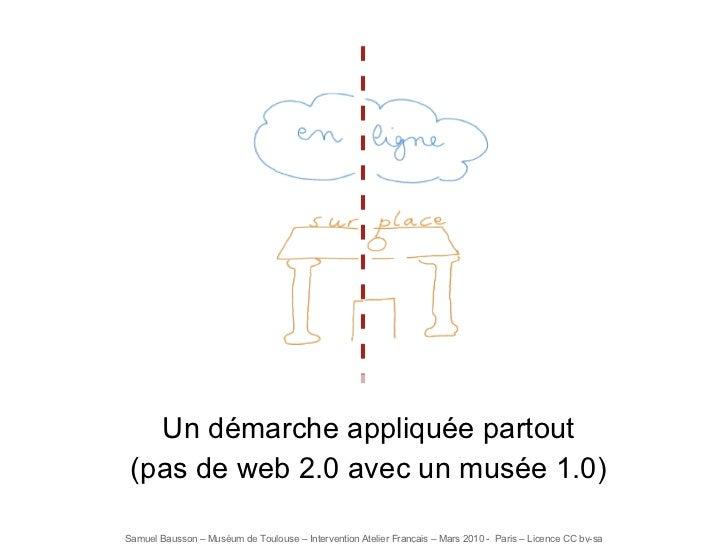 Un démarche appliquée partout (pas de web 2.0 avec un musée 1.0)