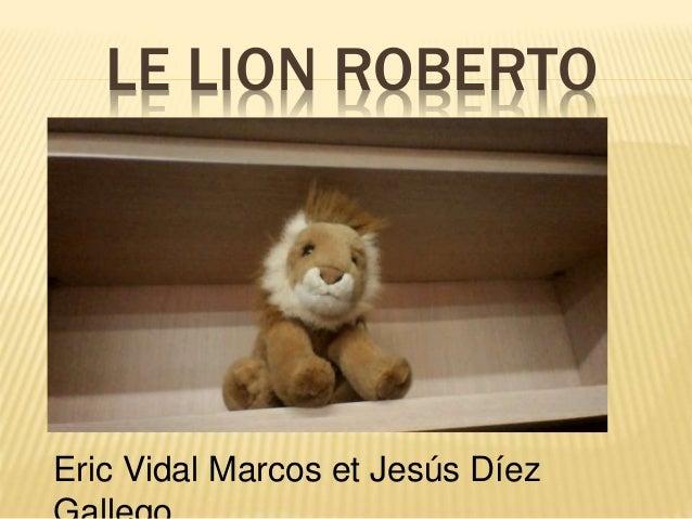 LE LION ROBERTO Eric Vidal Marcos et Jesús Díez