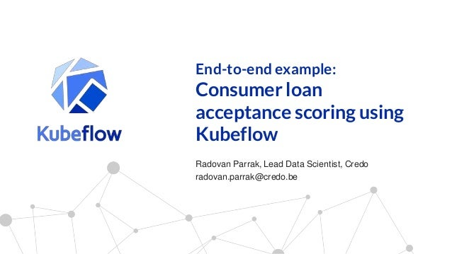 End-to-end example: Consumer loan acceptance scoring using Kubeflow Radovan Parrak, Lead Data Scientist, Credo radovan.par...