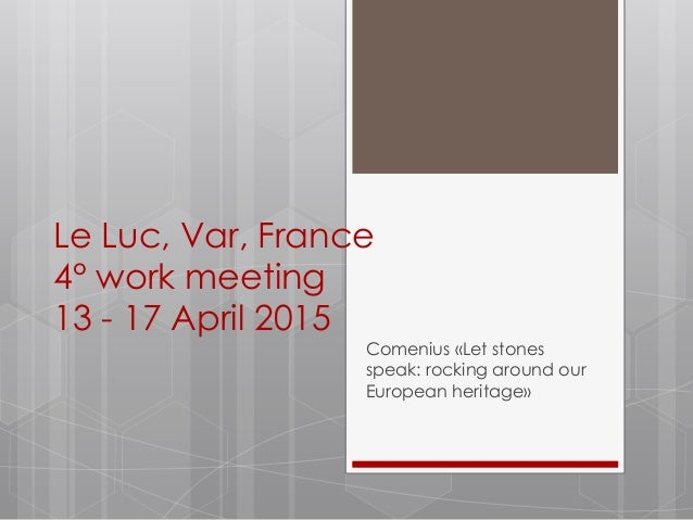 Le Luc, Var, France 4° work meeting 13 - 17 April 2015 Comenius «Let stones speak: rocking around our European heritage»