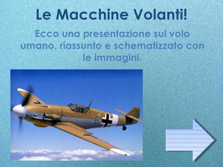 Le Macchine Volanti! Ecco una presentazione sul volo umano, riassunto e schematizzato con le immagini.