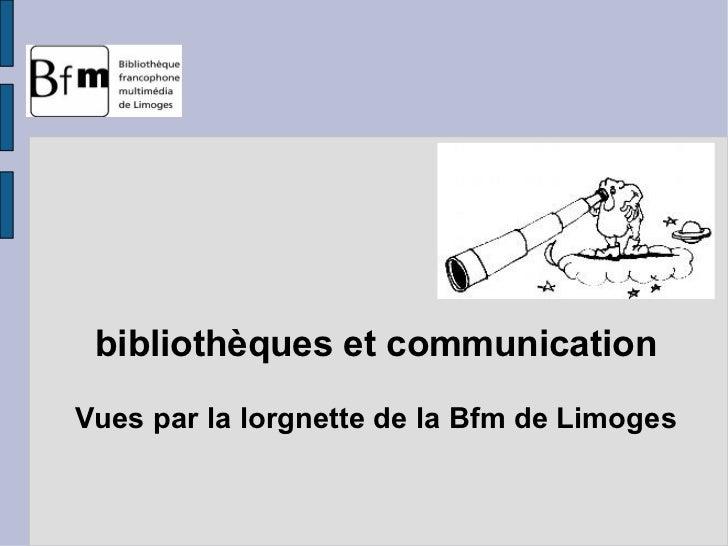 bibliothèques et communication <ul>Vues par la lorgnette de la Bfm de Limoges </ul>
