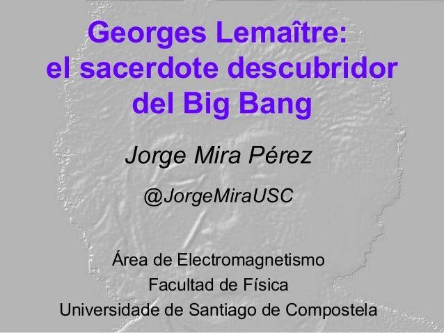 Georges Lemaître: el sacerdote descubridor del Big Bang Jorge Mira Pérez @JorgeMiraUSC Área de Electromagnetismo Facultad ...