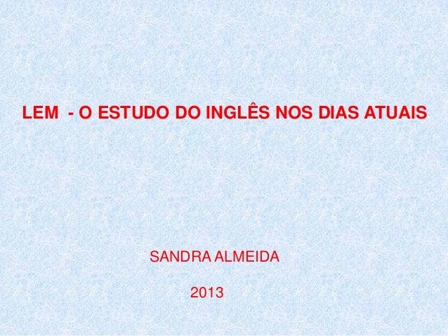 LEM - O ESTUDO DO INGLÊS NOS DIAS ATUAIS  SANDRA ALMEIDA 2013