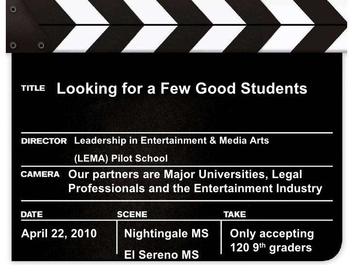 Looking for a Few Good Students   Leadership in Entertainment & Media Arts  (LEMA) Pilot School Our partners are Major Uni...