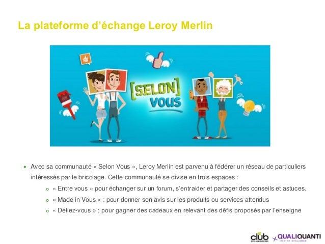 La plateforme d'échange Leroy Merlin  Avec sa communauté « Selon Vous », Leroy Merlin est parvenu à fédérer un réseau de ...