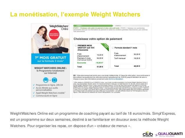 La monétisation, l'exemple Weight Watchers WeightWatchers Online est un programme de coaching payant au tarif de 18 euros/...