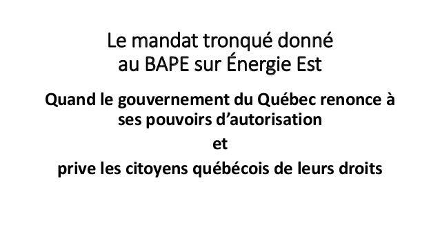Le mandat tronqué donné au BAPE sur Énergie Est Quand le gouvernement du Québec renonce à ses pouvoirs d'autorisation et p...