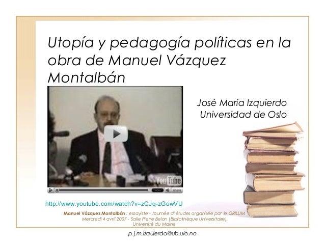 p.j.m.izquierdo@ub.uio.no Utopía y pedagogía políticas en la obra de Manuel Vázquez Montalbán José María Izquierdo Univers...