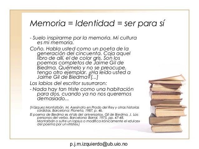 p.j.m.izquierdo@ub.uio.no Memoria = Identidad = ser para sí - Suelo inspirarme por la memoria. Mi cultura es mi memoria. C...