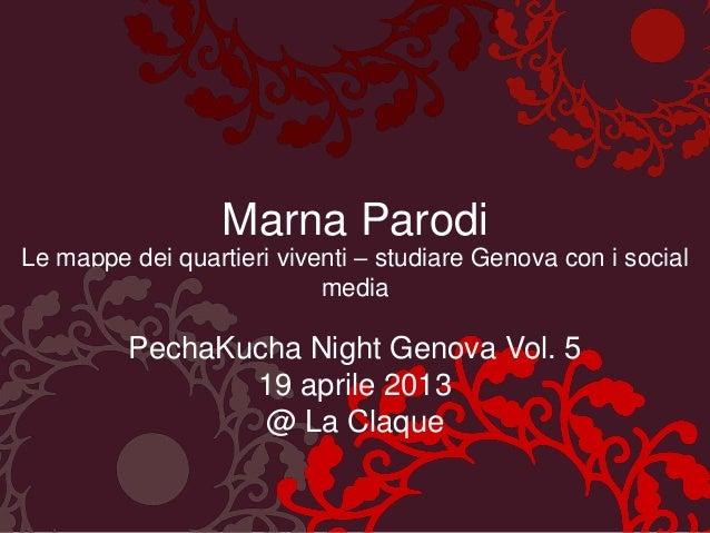 Marna ParodiLe mappe dei quartieri viventi – studiare Genova con i socialmediaPechaKucha Night Genova Vol. 519 aprile 2013...