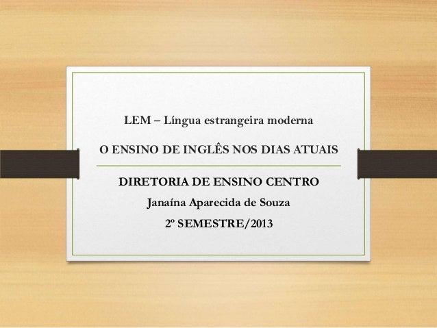 LEM – Língua estrangeira moderna O ENSINO DE INGLÊS NOS DIAS ATUAIS DIRETORIA DE ENSINO CENTRO Janaína Aparecida de Souza ...