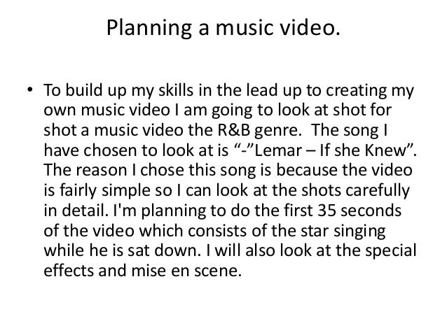 Planning a music video. • To build up my skills in the lead up to creating my own music video I am going to look at shot f...
