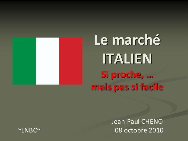 Le marché           ITALIEN           Si proche, …          mais pas si facile                 Jean-Paul CHENO ~LNBC~     ...