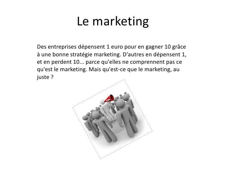 Le marketingDes entreprises dépensent 1 euro pour en gagner 10 grâceà une bonne stratégie marketing. Dautres en dépensent ...
