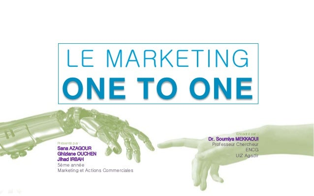 LE MARKETING  ONE TO ONE  Présenté par :  Sana AZAGOUR  Ghizlane OUCHEN  Jihad IRBAH  5ème année  Marketing et Actions Com...