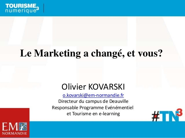 Le Marketing a changé, et vous? Olivier KOVARSKI o.kovarski@em-normandie.fr Directeur du campus de Deauville Responsable P...