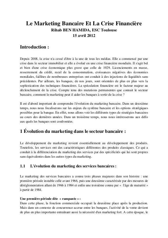 Le Marketing Bancaire Et La Crise Financière Rihab BEN HAMIDA, ESC Toulouse 15 avril 2012 Introduction : Depuis 2008, la c...