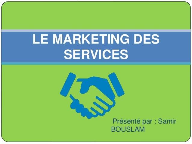 Présenté par : Samir BOUSLAM LE MARKETING DES SERVICES