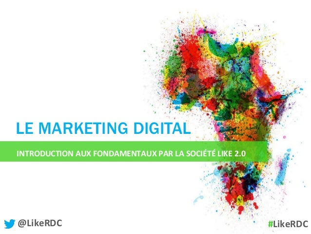 INTRODUCTION	   AUX	   FONDAMENTAUX	   PAR	   LA	   SOCIÉTÉ	   LIKE	   2.0	    LE MARKETING DIGITAL @Like...