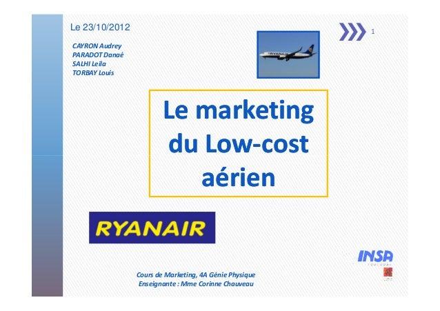 Le 23/10/2012  1  CAYRON Audrey PARADOT Danaé SALHI Leila TORBAY Louis  Le marketing du Low-cost Lowaérien  Cours de Marke...