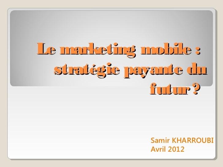 Le marketing mobile :  stratégie payante du               futur ?              Samir KHARROUBI              Avril 2012