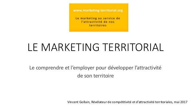LE MARKETING TERRITORIAL Le comprendre et l'employer pour développer l'attractivité de son territoire Vincent Gollain, Rév...
