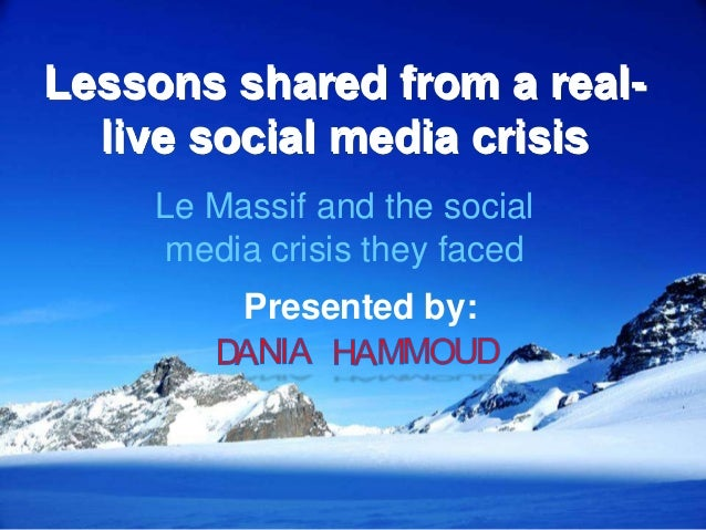 Lessons shared from a real- live social media crisis Le Massif and the social media crisis they faced Presented by:
