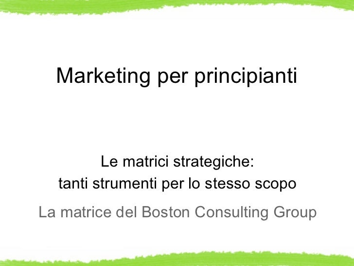 Marketing per principianti         Le matrici strategiche:  tanti strumenti per lo stesso scopoLa matrice del Boston Consu...