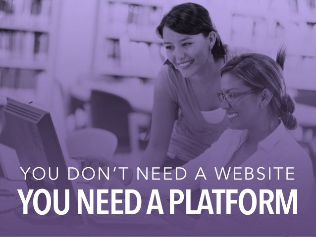 YOU DON'T NEED A WEBSITE YOU NEED A PLATFORM