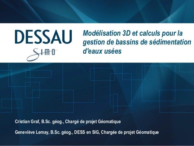 Modélisation 3D et calculs pour la gestion de bassins de sédimentation d'eaux usées  Cristian Graf, B.Sc. géog., Chargé de...
