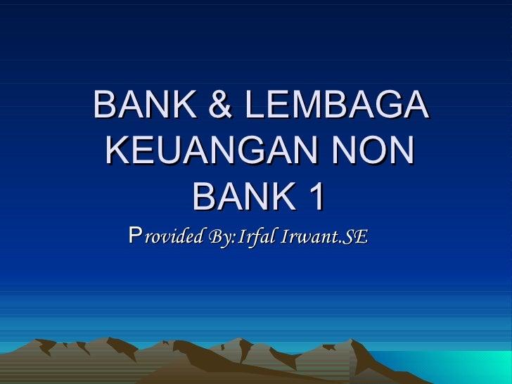 BANK & LEMBAGA KEUANGAN NON BANK 1 P rovided By:Irfal Irwant.SE