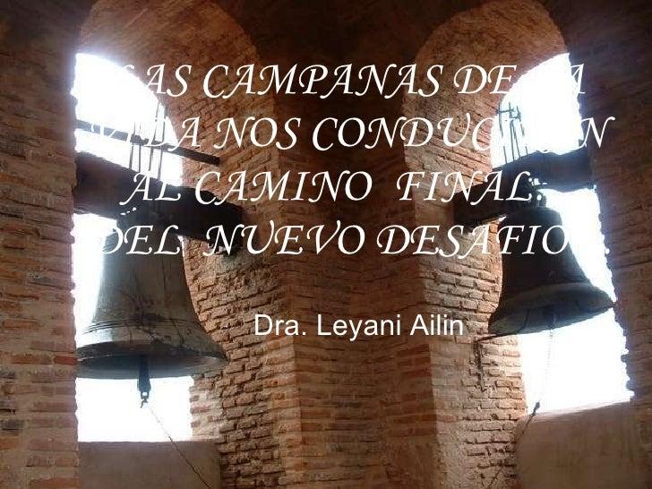 LAS CAMPANAS DE LA  VIDA NOS CONDUCIRAN  AL CAMINO  FINAL… DEL  NUEVO DESAFIO…   Dra. Leyani Ailin