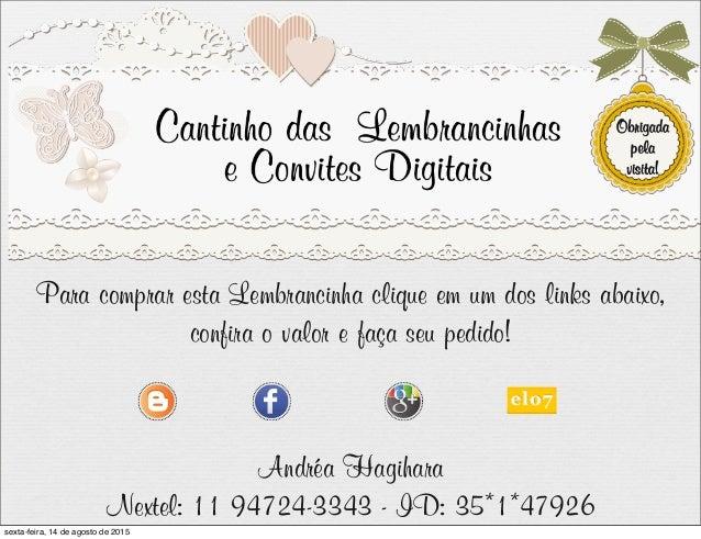 Para comprar esta Lembrancinha clique em um dos links abaixo, confira o valor e faça seu pedido! Andréa Hagihara Nextel: 1...