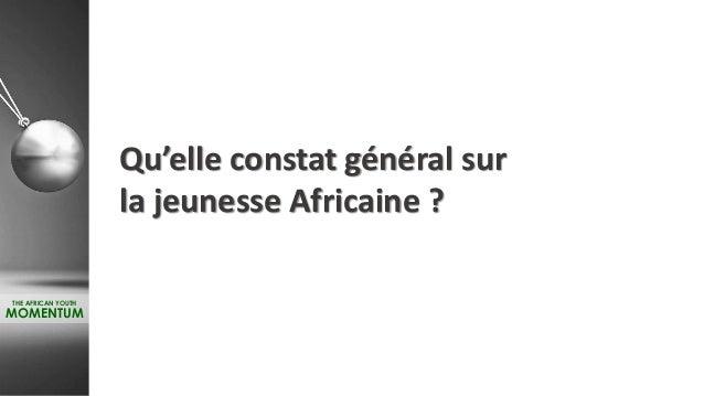 Qu'elle constat général sur la jeunesse Africaine ? THE AFRICAN YOUTH MOMENTUM