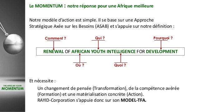 THE AFRICAN YOUTH MOMENTUM Le MOMENTUM : notre réponse pour une Afrique meilleure Notre modèle d'action est simple. Il se ...