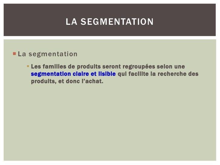LA SEGMENTATION La segmentation    Les familles de produits seront regroupées selon une     segmentation claire et lisib...