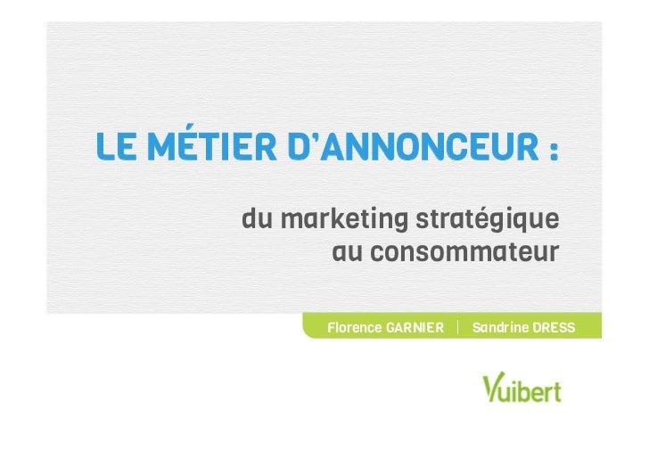 LE MÉTIER D'ANNONCEUR :       du marketing stratégique             au consommateur              Florence GARNIER   Sandr...