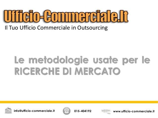 Le metodologie usate per le RICERCHE DI MERCATO 015-404192 www.ufficio-commerciale.itinfo@ufficio-commerciale.it Il Tuo Uf...