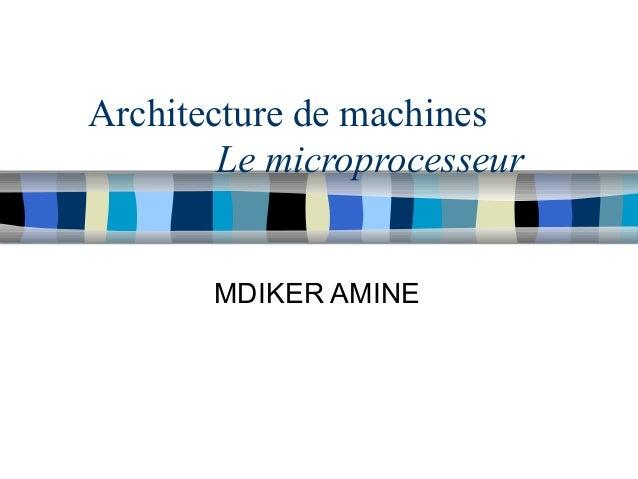 Architecture de machines Le microprocesseur MDIKER AMINE