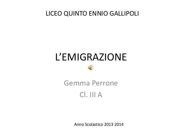 L'EMIGRAZIONE Gemma Perrone Cl. III A LICEO QUINTO ENNIO GALLIPOLI Anno Scolastico 2013 2014